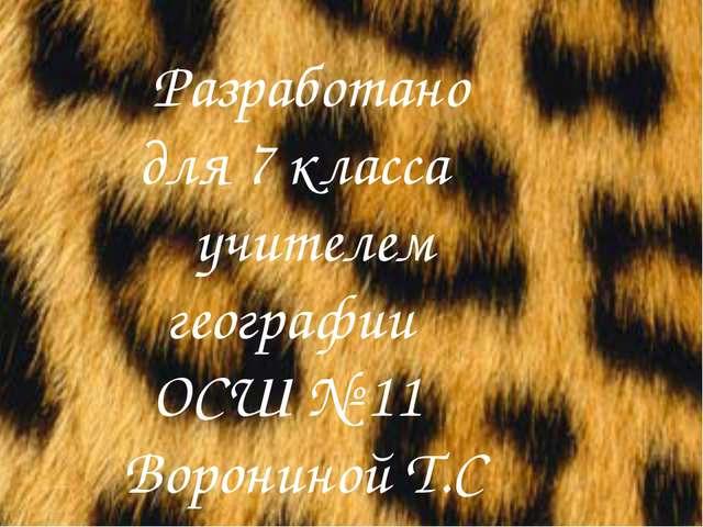 Разработано для 7 класса учителем географии ОСШ № 11 Ворониной Т.С