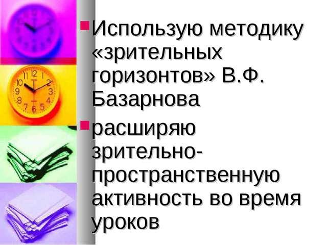 Использую методику «зрительных горизонтов» В.Ф. Базарнова расширяю зрительно-...