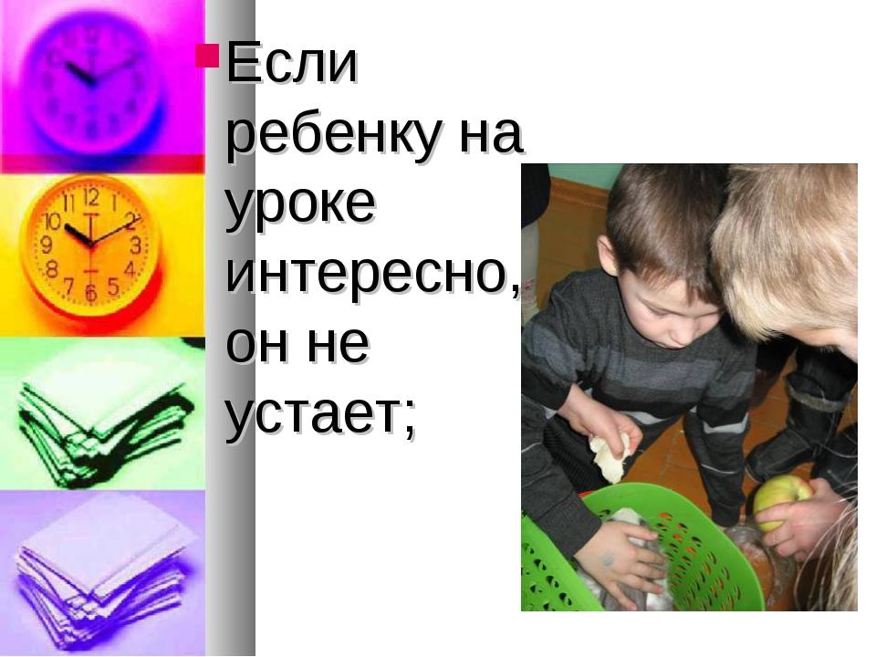 Если ребенку на уроке интересно, он не устает;