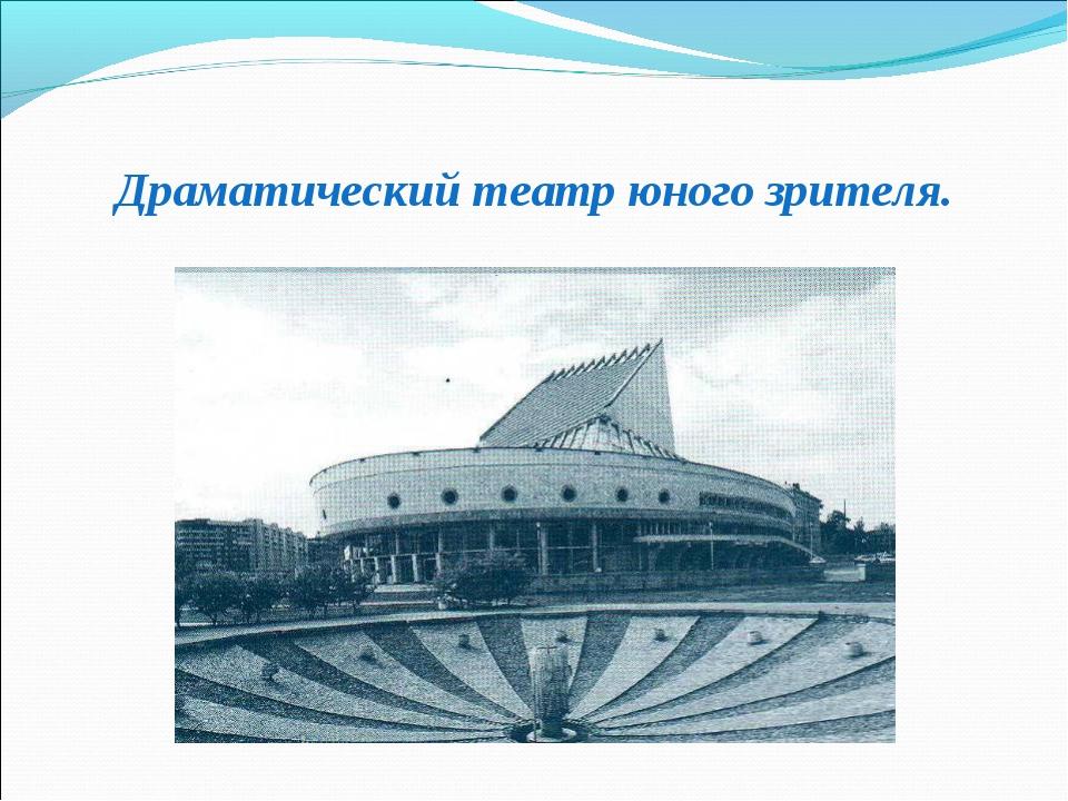 Драматический театр юного зрителя.