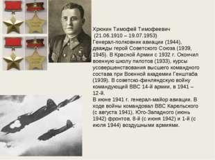 Хрюкин Тимофей Тимофеевич (21.06.1910 – 19.07.1953) Генерал-полковник авиации