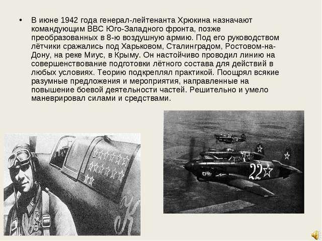 В июне 1942 года генерал-лейтенанта Хрюкина назначают командующим ВВС Юго-Зап...