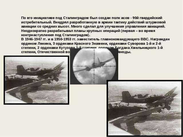 По его инициативе под Сталинградом был создан полк асов - 90й гвардейский ис...