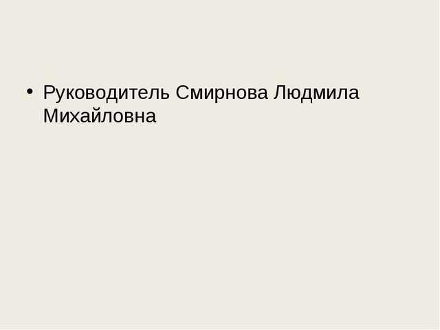 Руководитель Смирнова Людмила Михайловна