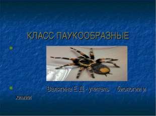 КЛАСС ПАУКООБРАЗНЫЕ Валягина Е.Д.- учитель биологии и химии