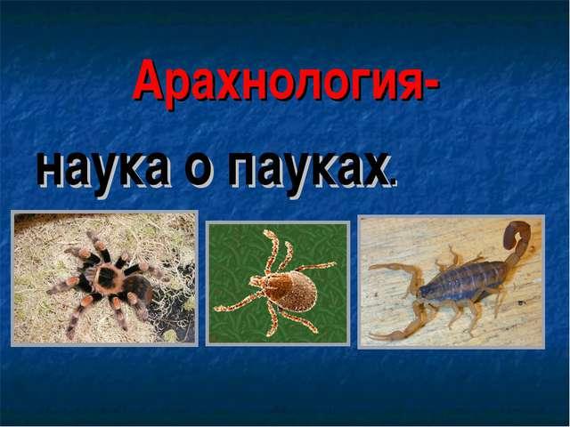 Арахнология- наука о пауках.