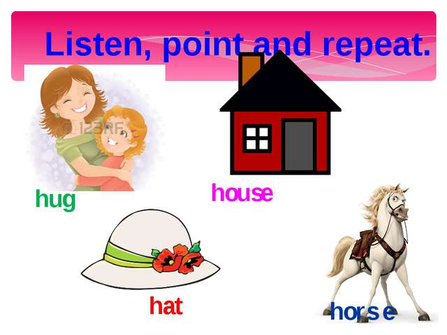Listen, point and repeat. hug house hors e hat