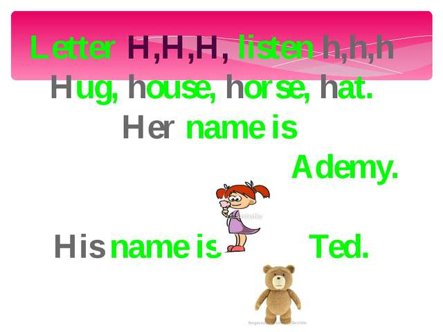 Letter H,H,H, listen h,h,h Hug, house, horse, hat. Her name is Ademy. His nam...
