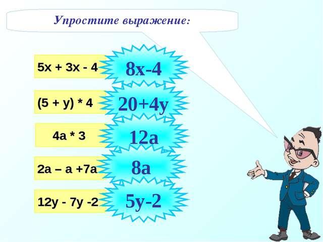 Упростите выражение: 5х + 3х - 4 (5 + у) * 4 4а * 3 2а – а +7а 12у - 7у -2 8х...