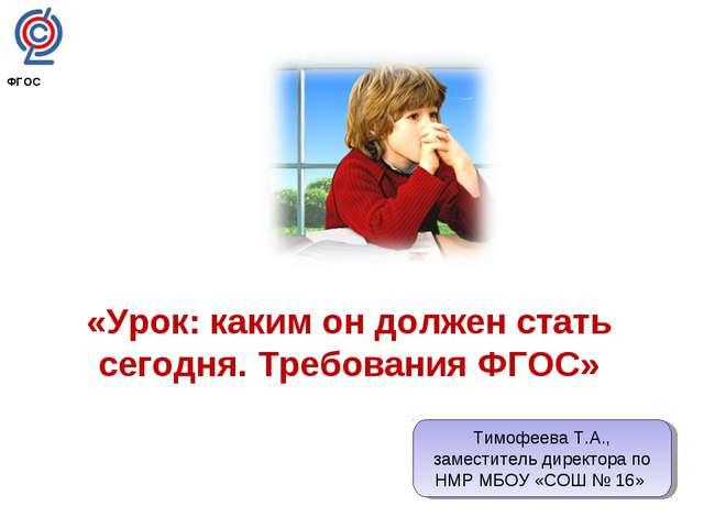 «Урок: каким он должен стать сегодня. Требования ФГОС» ФГОС Тимофеева Т.А., з...