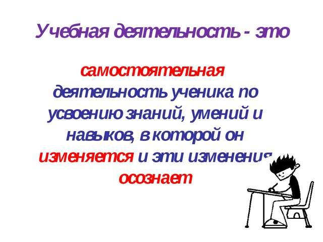 Учебная деятельность - это самостоятельная деятельность ученика по усвоению з...