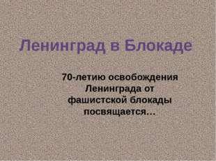 Ленинград в Блокаде 70-летию освобождения Ленинграда от фашистской блокады по