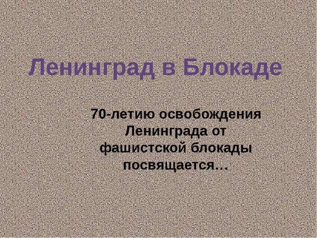 Ленинград в Блокаде 70-летию освобождения Ленинграда от фашистской блокады по...