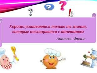 Хорошо усваиваются только те знания, которые поглощаются с аппетитом Анатоль