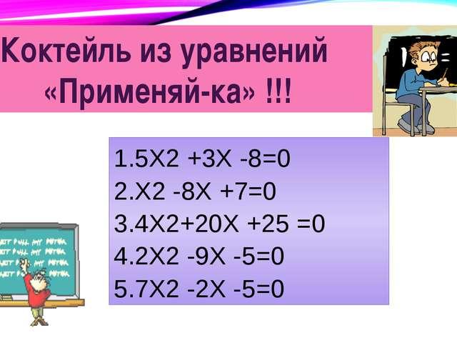 Коктейль из уравнений «Применяй-ка» !!! 5Х2 +3Х -8=0 Х2 -8Х +7=0 4Х2+20Х +25...