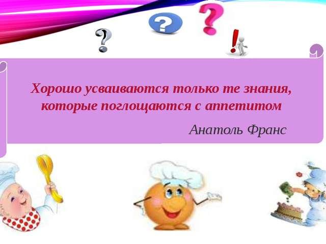 Хорошо усваиваются только те знания, которые поглощаются с аппетитом Анатоль...