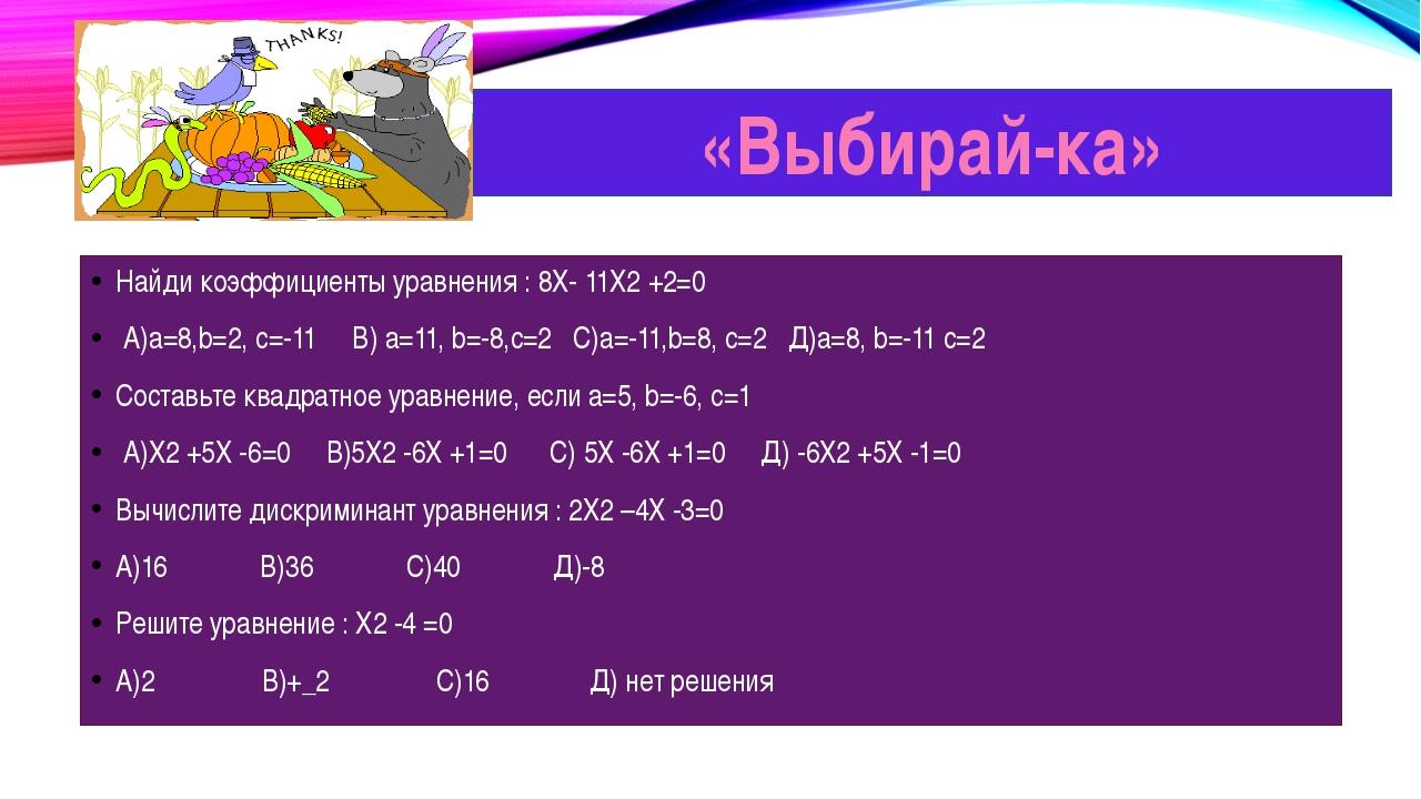 Найди коэффициенты уравнения : 8Х- 11Х2 +2=0 А)а=8,b=2, с=-11 В) а=11, b=-8,...