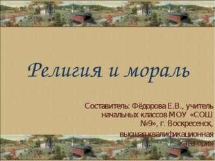 Религия и мораль Составитель: Фёдорова Е.В., учитель начальных классов МОУ «С