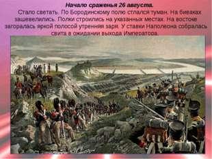 Начало сраженья 26 августа. Стало светать. По Бородинскому полю стлался туман