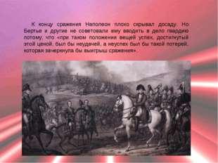 К концу сражения Наполеон плохо скрывал досаду. Но Бертье и другие не советов