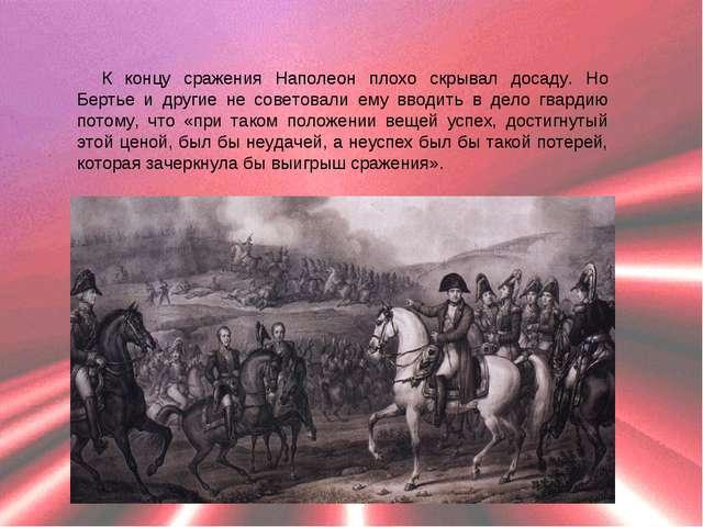 К концу сражения Наполеон плохо скрывал досаду. Но Бертье и другие не советов...