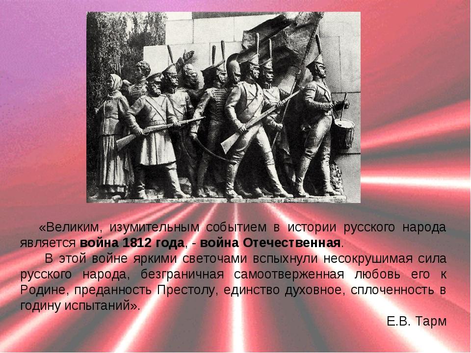 «Великим, изумительным событием в истории русского народа является война 1812...