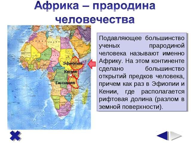 Эфиопия Кения Танзания Подавляющее большинство ученых прародиной человека наз...