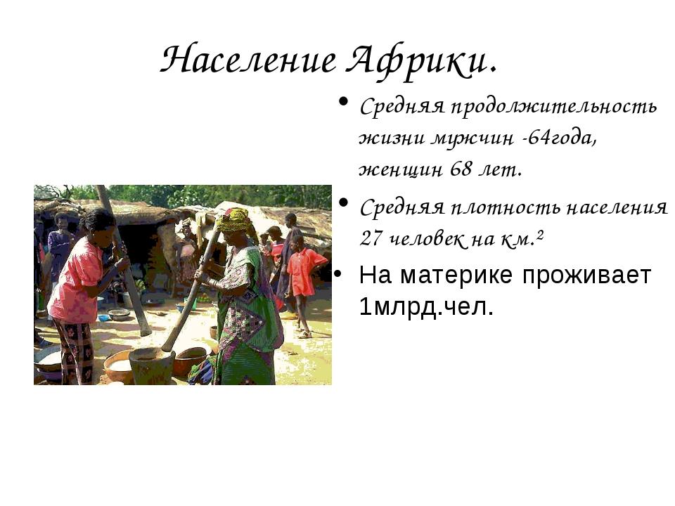 Население Африки. Средняя продолжительность жизни мужчин -64года, женщин 68...