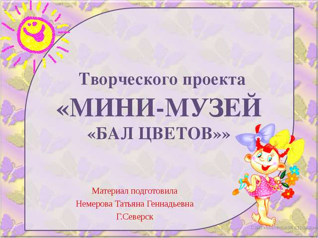 Творческого проекта «МИНИ-МУЗЕЙ «БАЛ ЦВЕТОВ»» Материал подготовила Немерова...