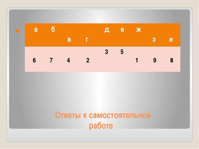 Ответы к самостоятельной работе а б в г д е ж з и 6 7 4 2 3 5 1 9 8