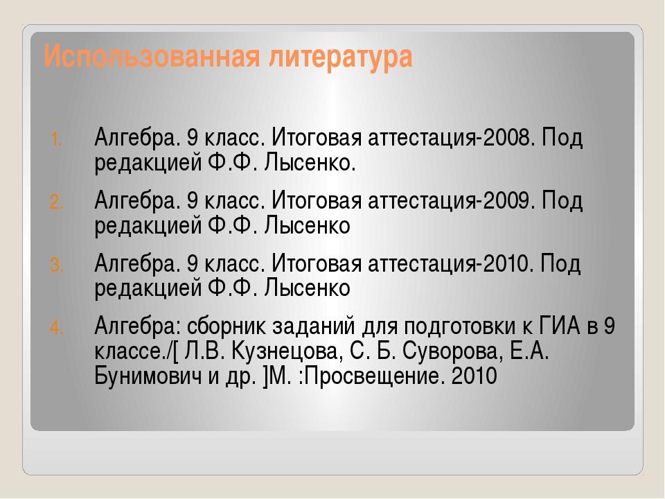 Использованная литература Алгебра. 9 класс. Итоговая аттестация-2008. Под ред...