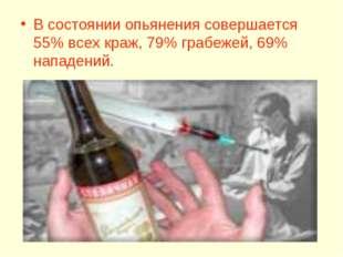 В состоянии опьянения совершается 55% всех краж, 79% грабежей, 69% нападений.