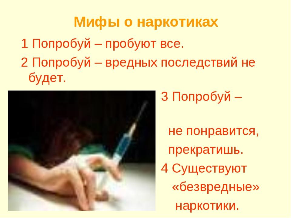 Мифы о наркотиках 1 Попробуй – пробуют все. 2 Попробуй – вредных последствий...