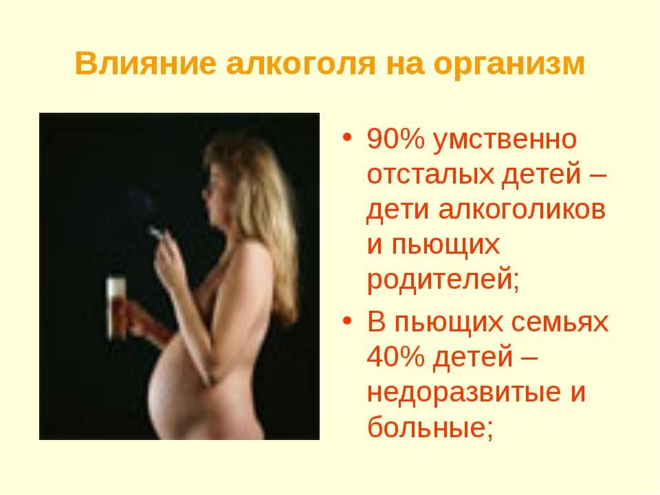 Влияние алкоголя на организм 90% умственно отсталых детей – дети алкоголиков...