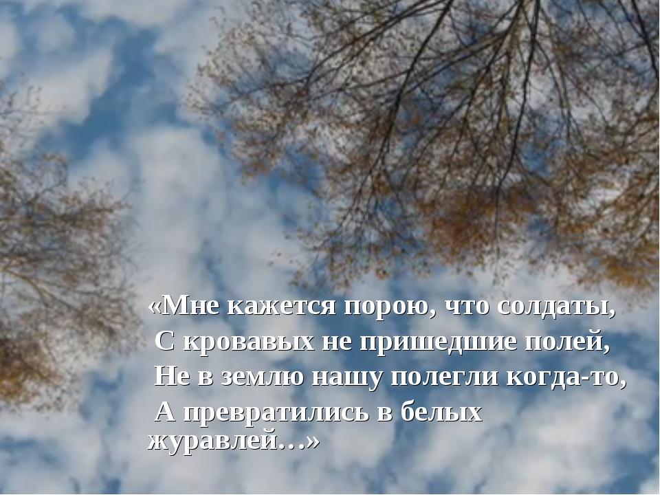 «Мне кажется порою, что солдаты, С кровавых не пришедшие полей, Не в землю...