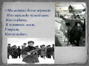 «Мы великих дел не вершили И по трижды чужой вине, Как солдаты, В землянках ж