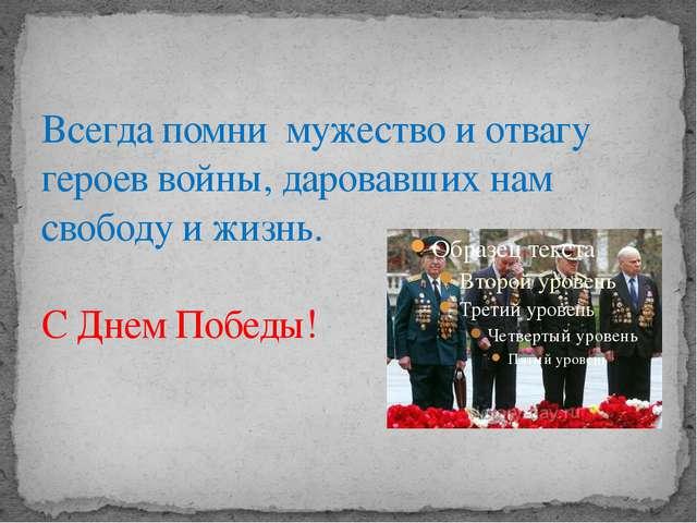 Всегда помни мужество и отвагу героев войны, даровавших нам свободу и жизнь....