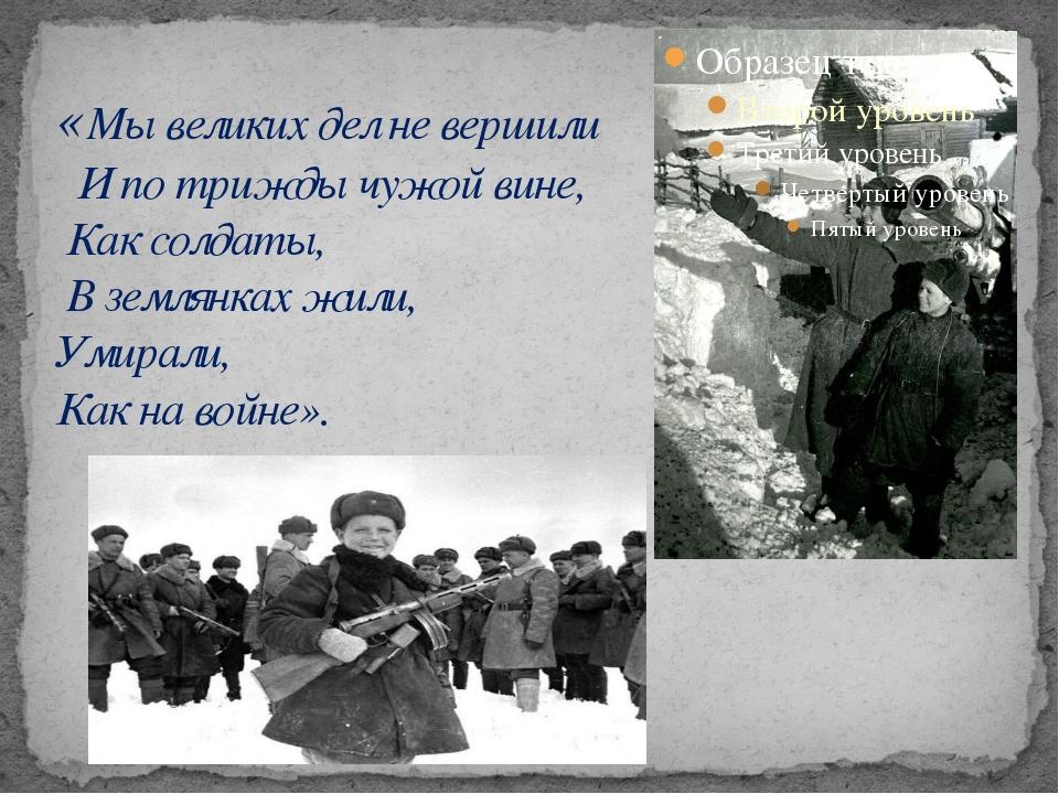 «Мы великих дел не вершили И по трижды чужой вине, Как солдаты, В землянках ж...