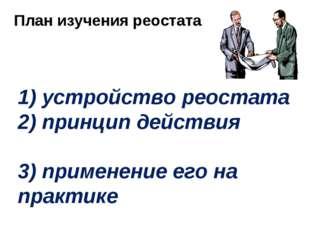 1) устройство реостата 2) принцип действия 3) применение его на практике План