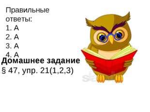 Правильные ответы: 1. А 2. А 3. А 4. А Домашнее задание: § 47, упр. 21(1,2,3)