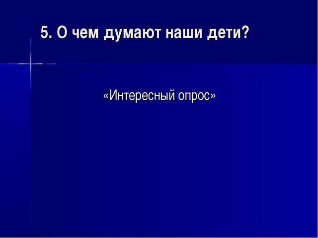 5. О чем думают наши дети? «Интересный опрос»