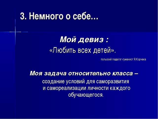 3. Немного о себе… Мой девиз : «Любить всех детей». польский педагог-гуманис...