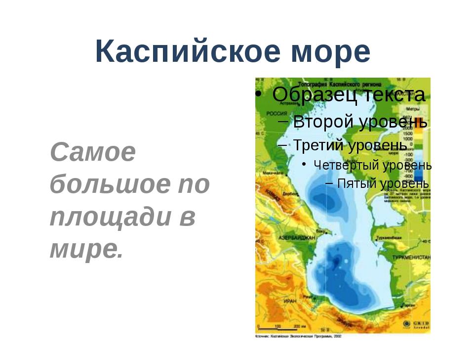 Каспийское море Самое большое по площади в мире.