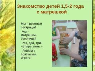 Знакомство детей 1,5-2 года с матрешкой Мы – веселые сестрицы! Мы – матрешки-
