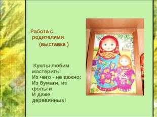 Работа с родителями (выставка ) Куклы любим мастерить! Из чего - не важно: И