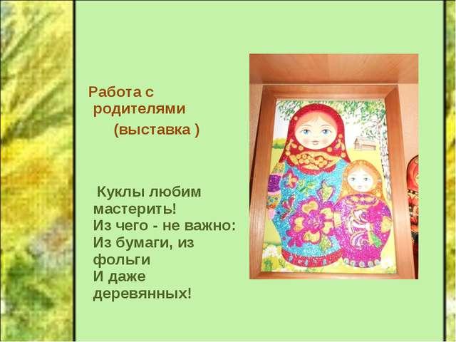Работа с родителями (выставка ) Куклы любим мастерить! Из чего - не важно: И...