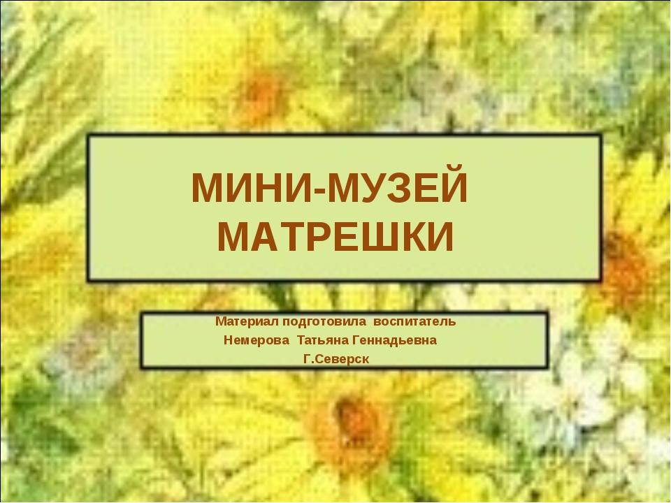 МИНИ-МУЗЕЙ МАТРЕШКИ Материал подготовила воспитатель Немерова Татьяна Геннадь...