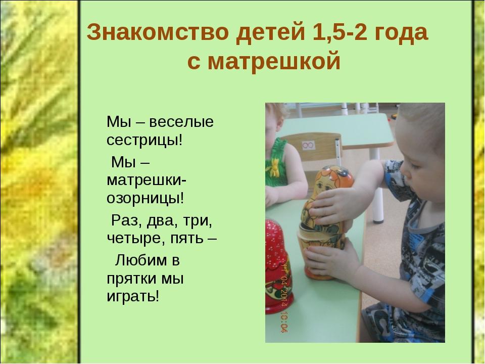 Знакомство детей 1,5-2 года с матрешкой Мы – веселые сестрицы! Мы – матрешки-...