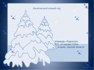 Безопасный новый год iКоманда «Родничок» КОУ «Атирская СОШ» с. Атирка, Омской