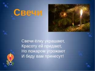Свечи Свечи ёлку украшают, Красоту ей придают, Но пожаром угрожают И беду вам